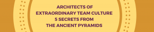 Architectsof Extraordinary Team Culture5 secrets from the Ancient pyramidsArchitectsof Extraordinary Team Culture5 secrets from the Ancient pyramids (1)