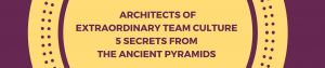 Architectsof Extraordinary Team Culture5 secrets from the Ancient pyramidsArchitectsof Extraordinary Team Culture5 secrets from the Ancient pyramids