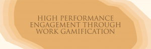 High performance Engagement through Work Gamification